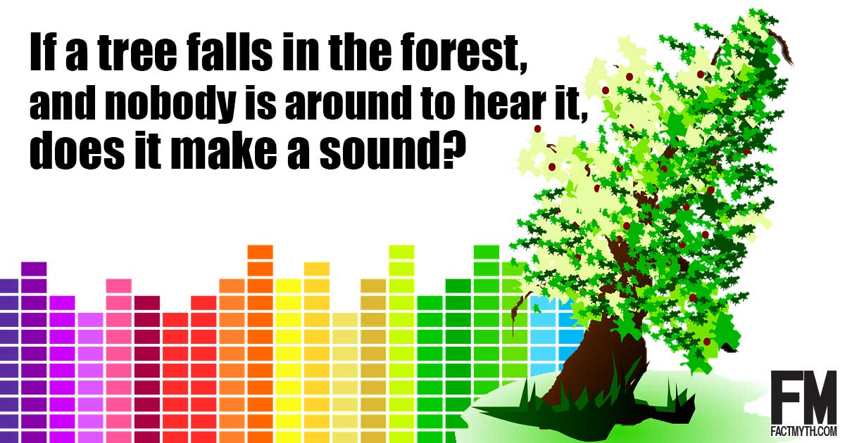 If a tree falls in the forest, and there's nobody around to hear, does it make a sound?